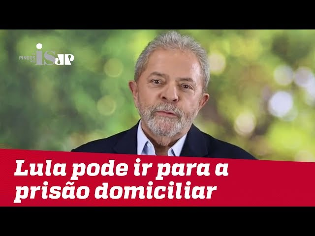 Lula pode ir para a prisão domiciliar