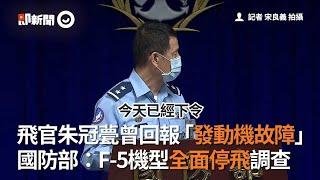飛官朱冠甍上尉曾回報「發動機故障」 國防部:F-5機型全面停飛調查|政治
