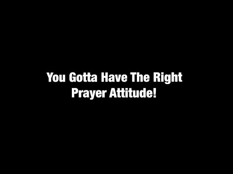 You Gotta Have The Right Prayer Attitude