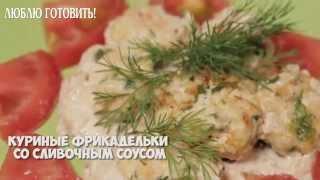 Куриные фрикадельки со сливочным соусом - рекомендует журнал Люблю Готовить