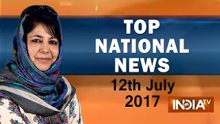 Top National News of the Day | 12th July, 2017 | 05:00 PM - India TV
