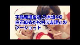 【衝撃映像】不倫報道後初、乃木坂46白石麻衣が松村沙友理とのツーショット写真を掲載 前川恵 動画 18
