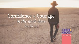 TAKE HEART - Confidence and Courage in the Dark Days - Psalm 27