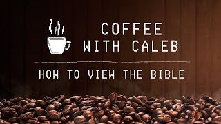 How to View the Bible - Coffee with Caleb