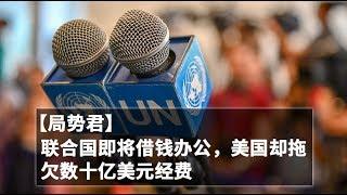 【局势君】联合国即将借钱度日,美国却拖欠数十亿美元经费