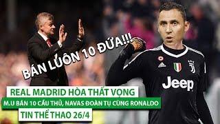 TIN THỂ THAO 26/4 | Real Madrid hòa thất vọng, M.U bán 10 cầu thủ, Navas đoàn tụ cùng Ronaldo