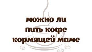 Можно ли пить кофе кормящей маме