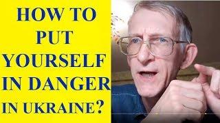 How to Put Yourself in Danger in Ukraine?