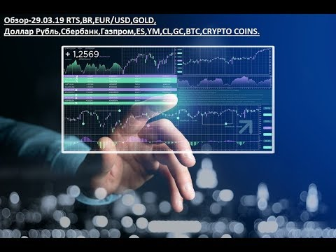 Обзор-29.03.19 RTS,BR,EUR/USD,GOLD, Доллар Рубль,Сбербанк,Газпром,ES,YM,CL,GC,BTC,CRYPTO COINS