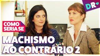 MACHISMO AO CONTRÁRIO 2 😱 MACHISMO AS AVESSAS NÃO É FEMINISMO 😱 COMO SERIA SE  | DRelacionamentos