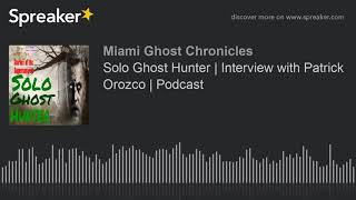 Solo Ghost Hunter | Interview with Patrick Orozco | Podcast