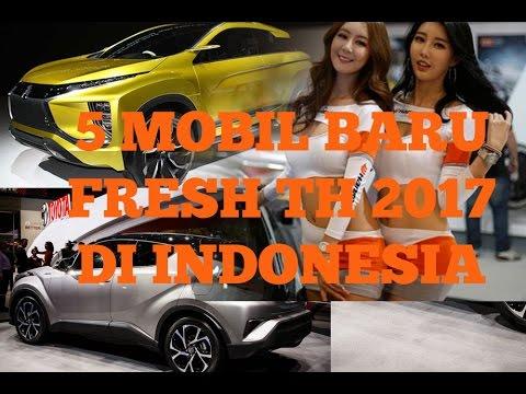 KEREN BANGET 5 MOBIL BARU FRESH TH 2017 PALING DITUNGGU DI INDONESIA