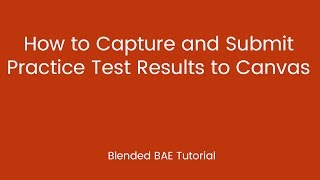 Blended BAE Tutorial: How to Capture and Submit Practice Test Results to Canvas