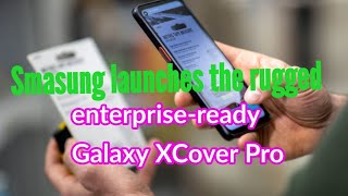 Smasung launches the rugged,  enterprise-ready Galaxy XCover Pro