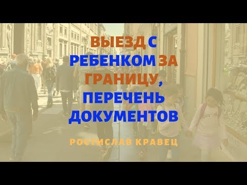 Выезд с ребенком за границу, перечень документов | Адвокат Ростислав Кравец