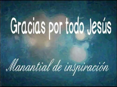 Gracias Por Todo Jesús - Manantial De Inspiracion