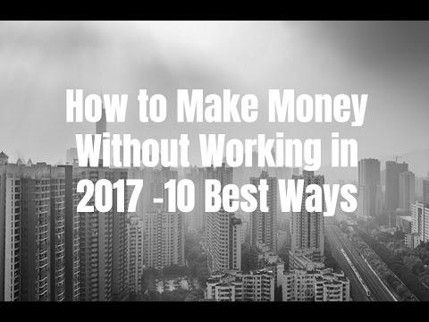 How to Make Money Without Working in 2017 - 10 Best Ways