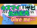 サビだけ【Give me…】Kis-My-Ft2 北山宏光 1本指ピアノ 簡単ドレミ楽譜 超初心者向け