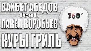 360°  ВАХБЕТ АБЕДОВ feat. ПАВЕЛ ВОРОБЬЁВ - КУРЫ ГРИЛЬ