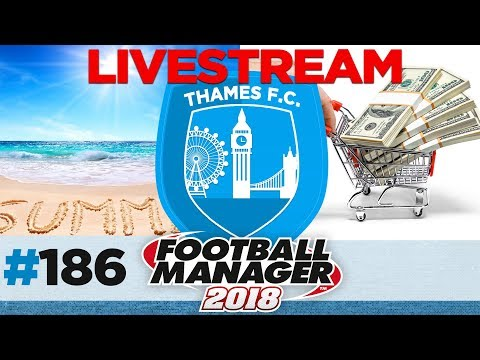 THAMES FC | EPISODE 186 | FINAL SUMMER TRANSFERS LIVE | FOOTBALL MANAGER 2018
