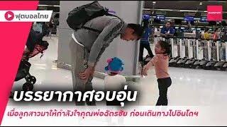 มาชมความน่ารักของคุณพ่อฉัตรชัย นายด่านทีมชาติไทยเมื่อลูกสาวมาให้กำลังใจก่อนเดินทางไปอินโดนีเซีย