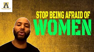 Stop Being Afraid Of Women