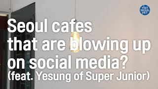 Seoul cafes that are blowing up on social media? (feat. Yesung of Super Junior)