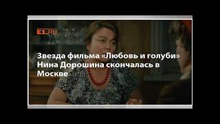Смотреть видео Звезда фильма «Любовь и голуби» Нина Дорошина скончалась в Москве онлайн