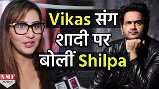 Shilpa ने Vikas संग शादी पर दिया Shocking Reaction
