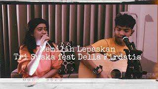 Memilih Lepaskan - Tri Suaka (live Cover) Della firdatia ft Tri Suaka