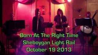 Born At The Right Time   October 19 2013 - Sheboygan Light Rail