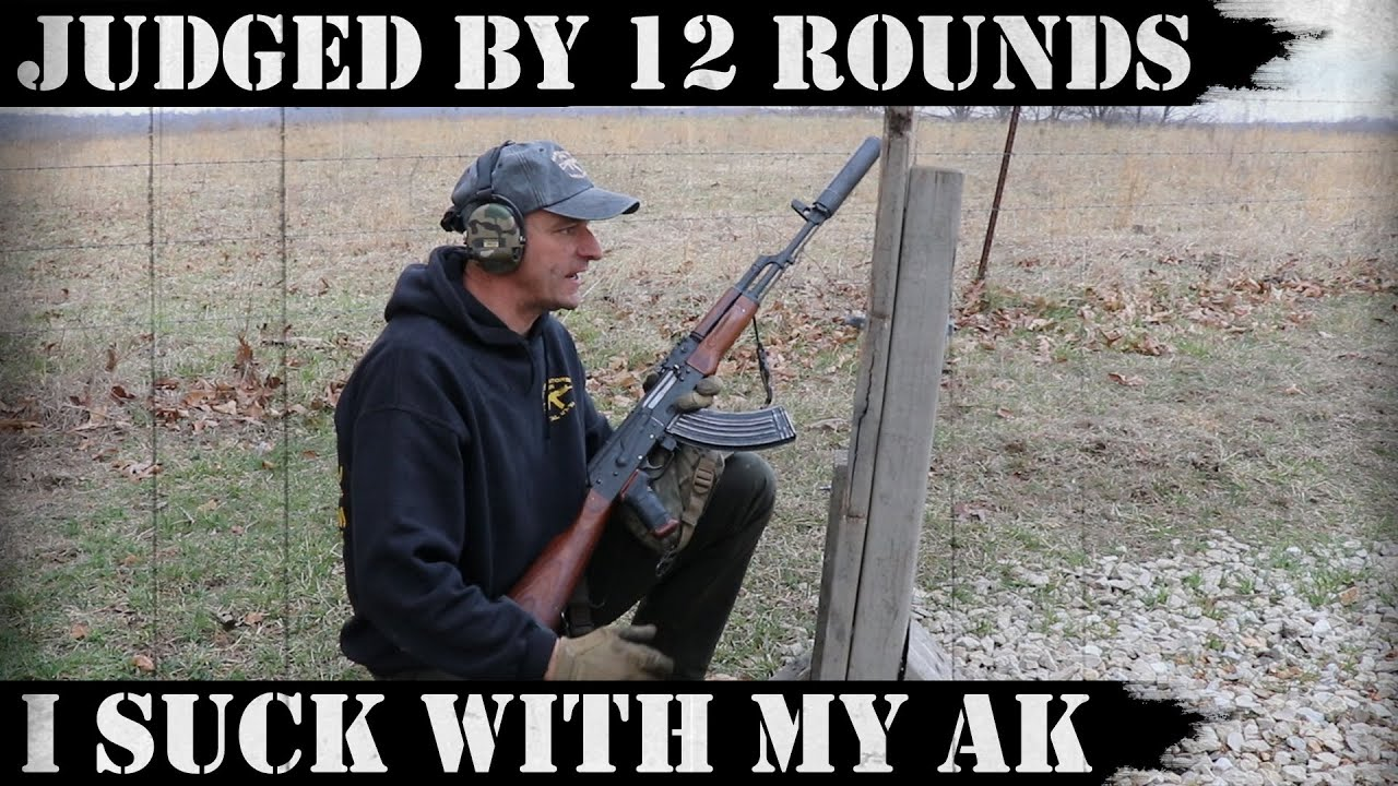 Judged by 12 rounds - I SUCK WITH MY AK!