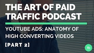 The Art of Paid Traffic Podcast | YouTube Ads: Anatomy of High Converting Videos (Part 2)