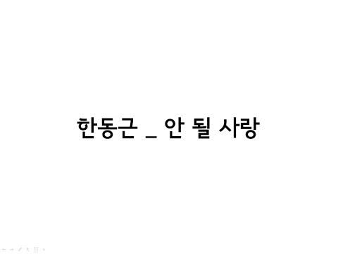 한동근(Han Dong Geun) _ 안 될 사랑(Undoable) 가사(Lyrics)