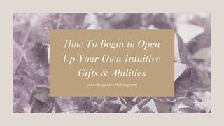 How To Begin To Open Up Your Intuitive Gifts and Abilities