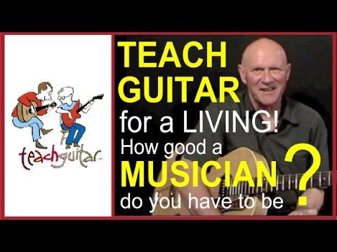 Make a Living Teaching Guitar - How good a Musician do you Need to Be?
