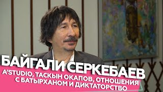 Байгали Серкебаев - A'Studio, Таскын Окапов, отношения с Батырханом и диктаторство   Если честно