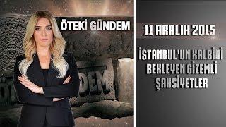 Öteki Gündem - 11 Aralık 2015 (İstanbul'un Kalbini Bekleyen Gizemli Şahsiyetler)