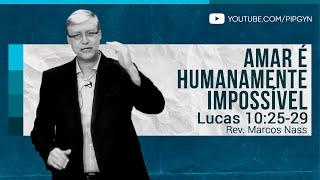 Amar é Humanamente Impossível - Lucas 10:25-29 | Rev. Marcos Nass