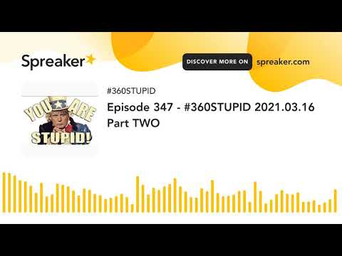 Episode 347 – #360STUPID 2021.03.16 Part TWO