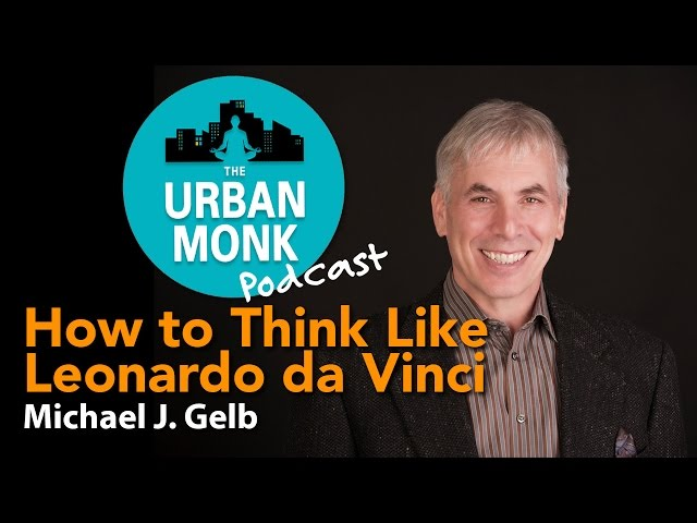 The Urban Monk – How to Think Like Leonardo da Vinci with Guest Michael J. Gelb