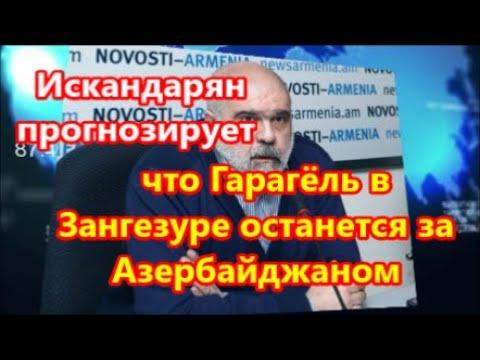 Искандарян прогнозирует, что Гарагёль в Зангезуре останется за Азербайджаном