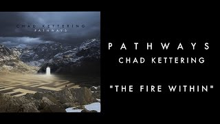 "Chad Kettering - Pathways  ""The Fire Within"""