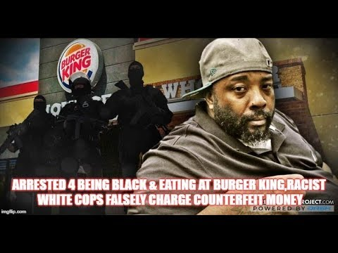 ARRESTED 4 BEING BLACK & EATING AT BURGER KING,RACIST WHITE COPS FALSELY CHARGE COUNTERFEIT MONEY
