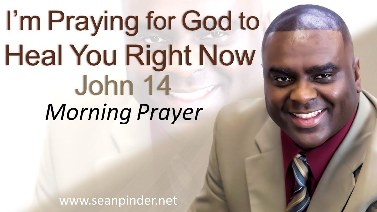 I'M PRAYING FOR GOD TO HEAL YOU RIGHT NOW - JOHN 14 - MORNING PRAYER    PASTOR SEAN PINDER