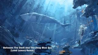 Between The Devil And The Deep Blue Sea ( Loud Luxury Remix )