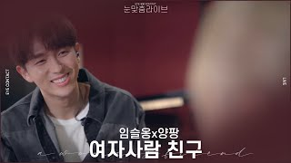[눈맞춤 라이브] 임슬옹(Lim Seul Ong) X 양팡(Yang Pang) - 여자사람 친구(Female Friend)