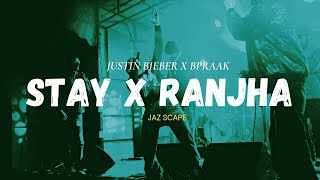 Stay x Ranjha (JAZ Scape Mashup) • Bpraak • Justin Bieber • Jasleen Royal