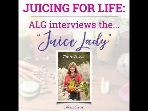 """Ann Louise Interviews the """"Juice Lady"""" Cherie Calbom about Juicing for Life"""