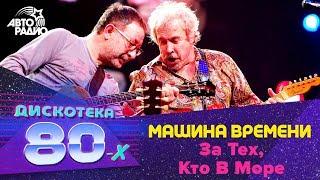 Машина Времени - За Тех, Кто В Море (Дискотека 80-х 2010)